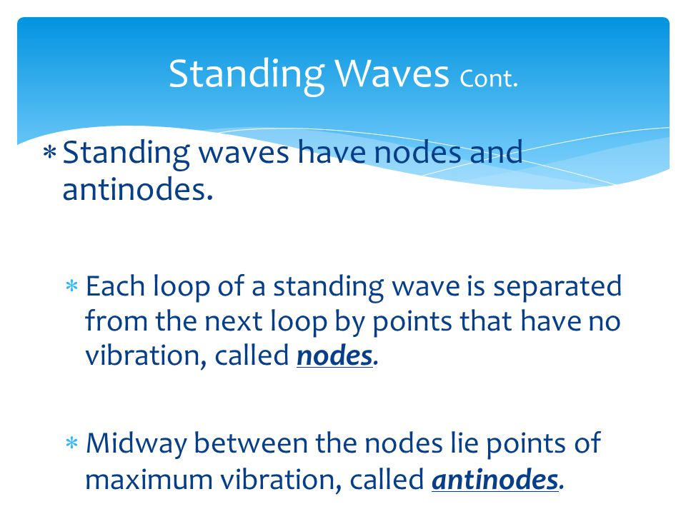 Standing Waves Cont. Standing waves have nodes and antinodes.