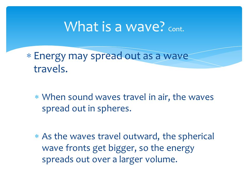 What is a wave Cont. Energy may spread out as a wave travels.
