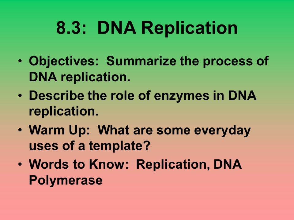 8.3: DNA Replication Objectives: Summarize the process of DNA replication. Describe the role of enzymes in DNA replication.