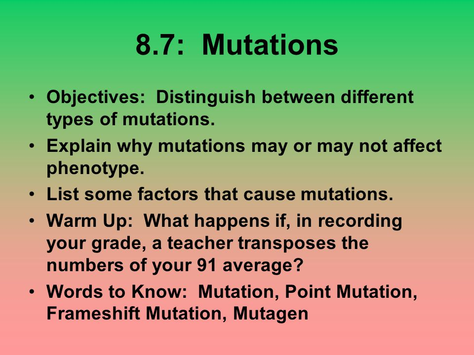8.7: Mutations Objectives: Distinguish between different types of mutations. Explain why mutations may or may not affect phenotype.