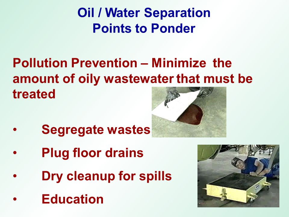 Oil / Water Separation Points to Ponder. Pollution Prevention – Minimize the amount of oily wastewater that must be treated.