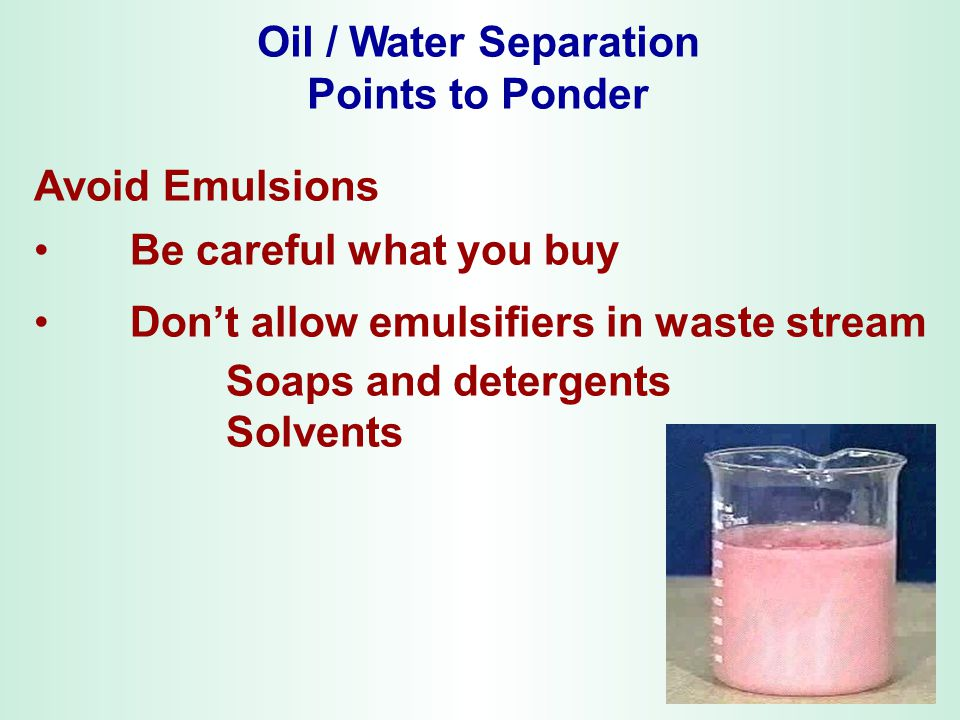 Oil / Water Separation Points to Ponder. Avoid Emulsions. Be careful what you buy. Don't allow emulsifiers in waste stream.