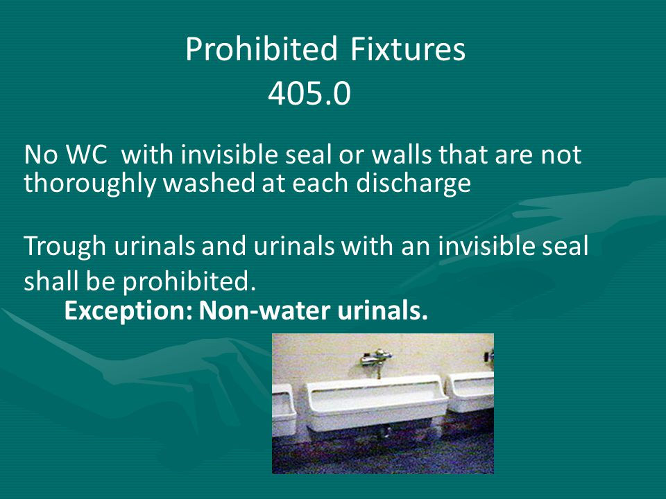 Prohibited Fixtures 405.0. No WC with invisible seal or walls that are not thoroughly washed at each discharge.