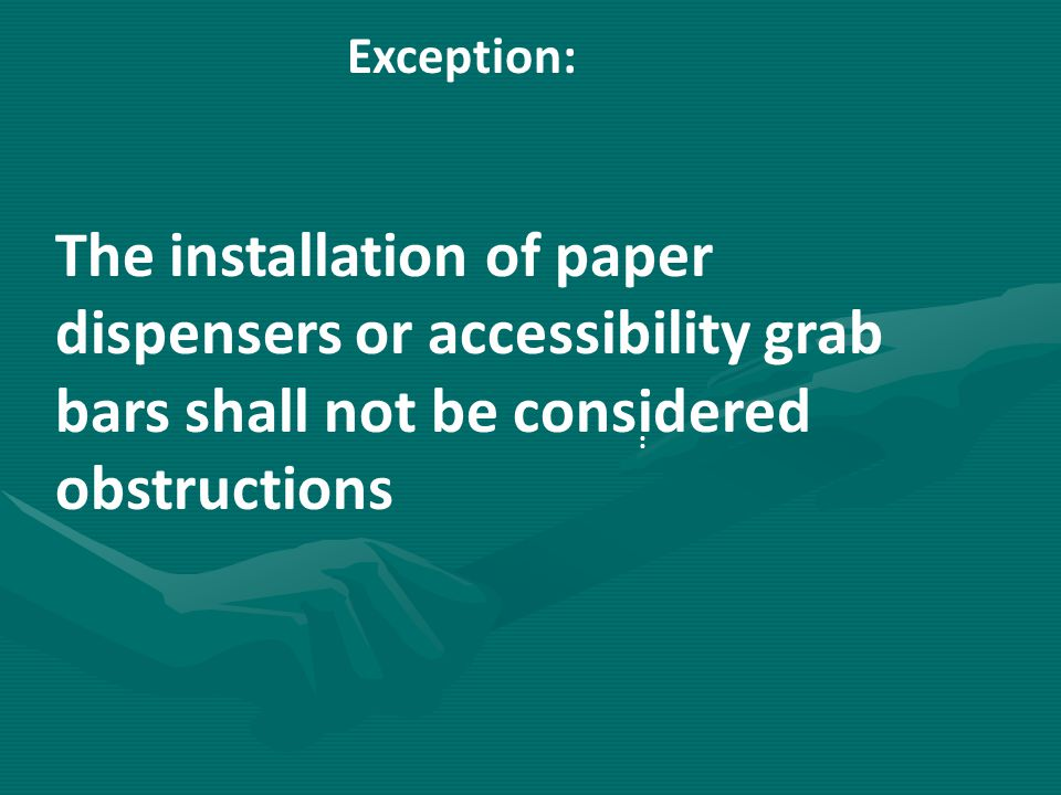 Exception: The installation of paper dispensers or accessibility grab bars shall not be considered obstructions.