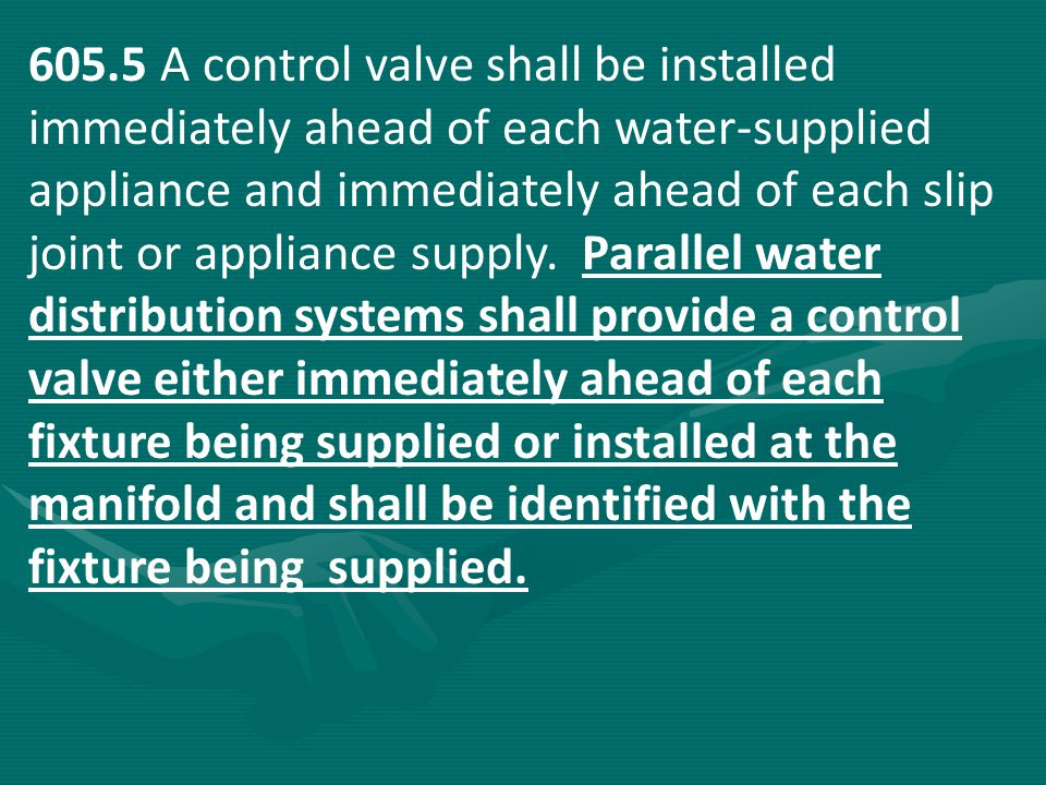 605.5 A control valve shall be installed immediately ahead of each water-supplied appliance and immediately ahead of each slip joint or appliance supply. Parallel water distribution systems shall provide a control valve either immediately ahead of each fixture being supplied or installed at the manifold and shall be identified with the fixture being supplied.