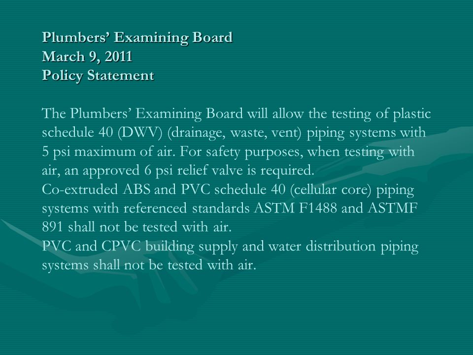 Plumbers' Examining Board March 9, 2011 Policy Statement The Plumbers' Examining Board will allow the testing of plastic schedule 40 (DWV) (drainage, waste, vent) piping systems with 5 psi maximum of air.
