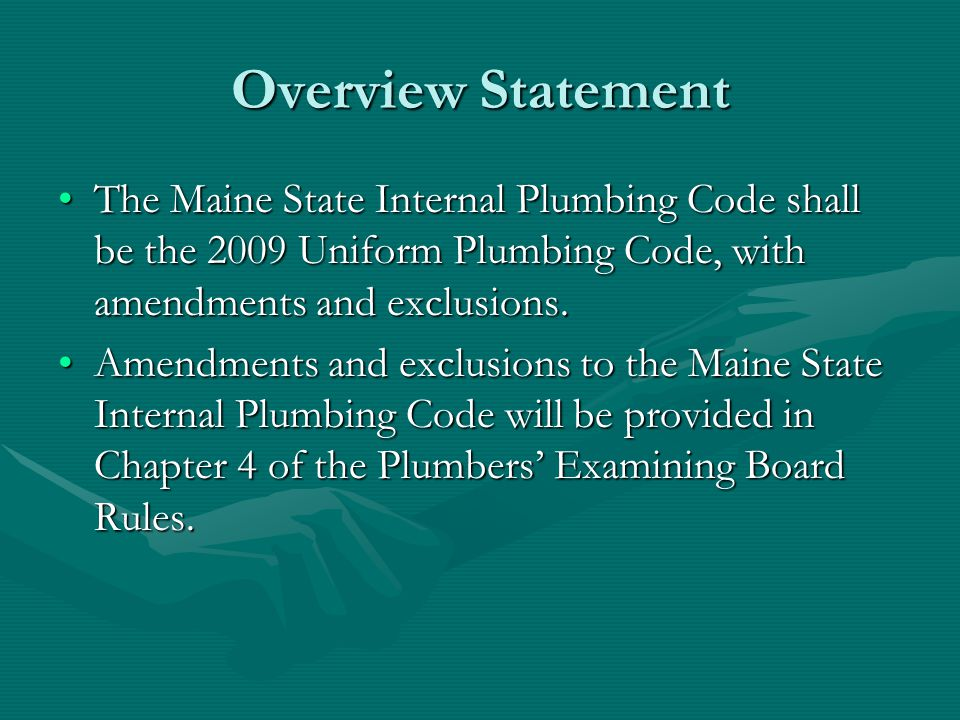 Overview Statement The Maine State Internal Plumbing Code shall be the 2009 Uniform Plumbing Code, with amendments and exclusions.
