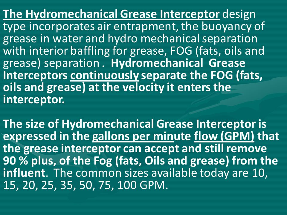 The Hydromechanical Grease Interceptor design type incorporates air entrapment, the buoyancy of grease in water and hydro mechanical separation with interior baffling for grease, FOG (fats, oils and grease) separation . Hydromechanical Grease Interceptors continuously separate the FOG (fats, oils and grease) at the velocity it enters the interceptor.