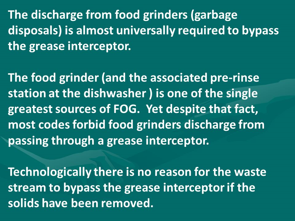 The discharge from food grinders (garbage disposals) is almost universally required to bypass the grease interceptor.