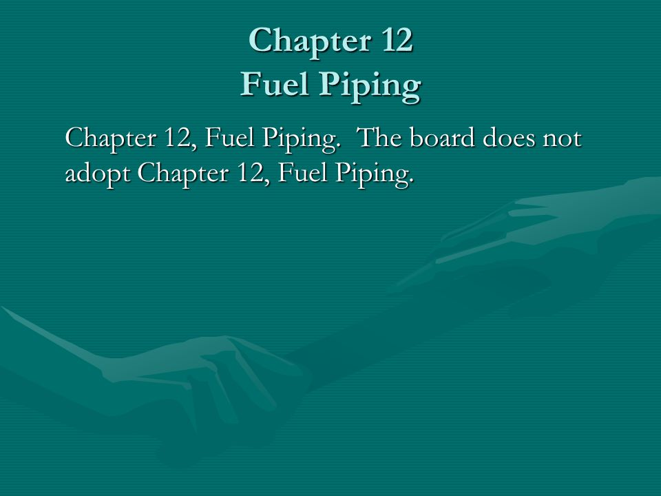 Chapter 12 Fuel Piping Chapter 12, Fuel Piping. The board does not adopt Chapter 12, Fuel Piping.