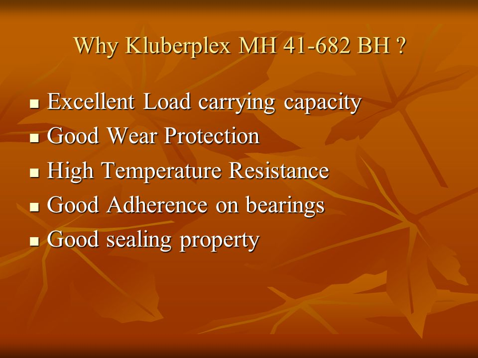 Why Kluberplex MH 41-682 BH Excellent Load carrying capacity. Good Wear Protection. High Temperature Resistance.