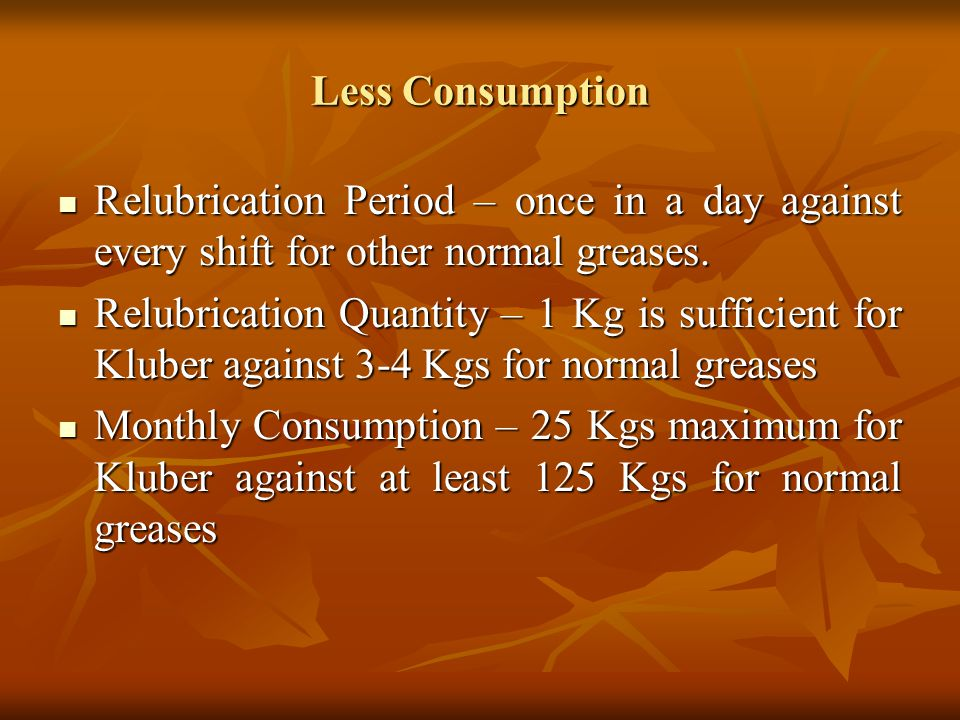 Less Consumption Relubrication Period – once in a day against every shift for other normal greases.
