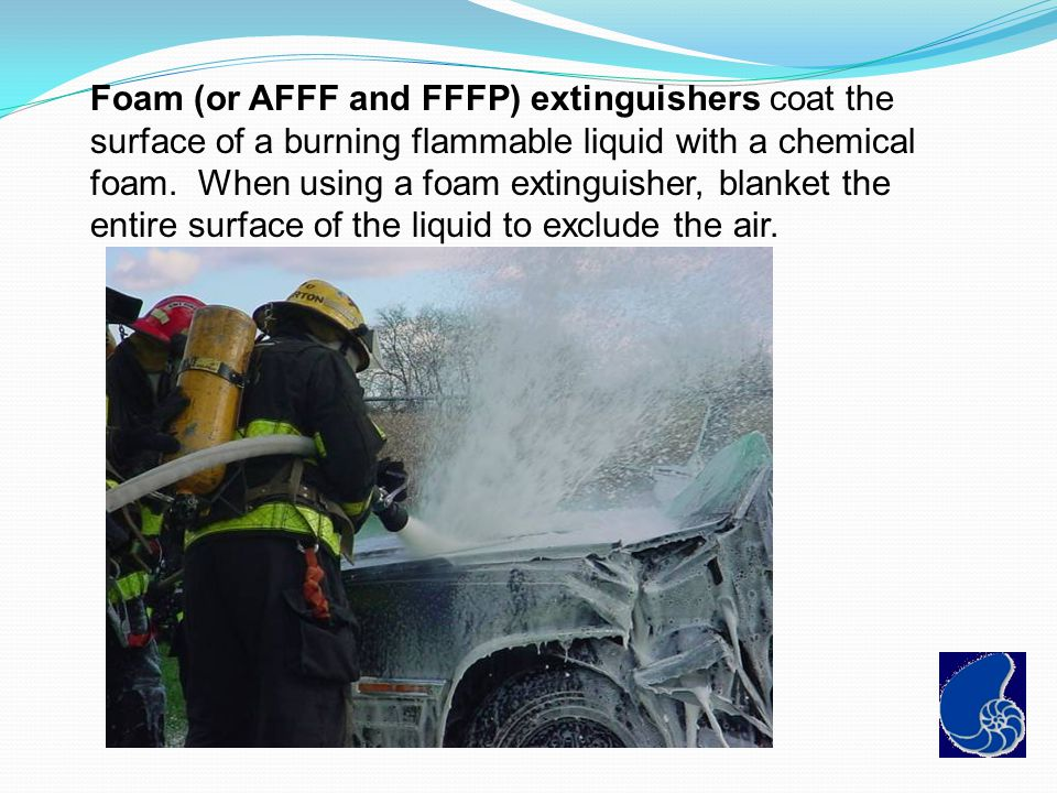 Foam (or AFFF and FFFP) extinguishers coat the surface of a burning flammable liquid with a chemical foam. When using a foam extinguisher, blanket the entire surface of the liquid to exclude the air.