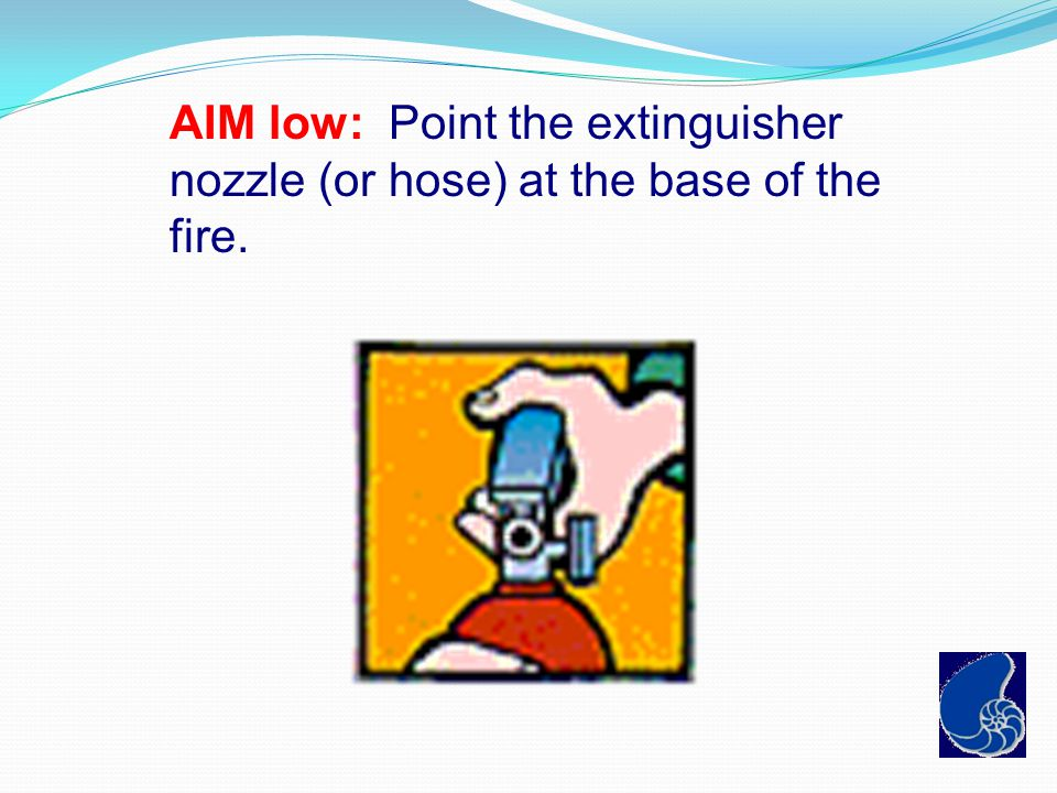 AIM low: Point the extinguisher nozzle (or hose) at the base of the fire.