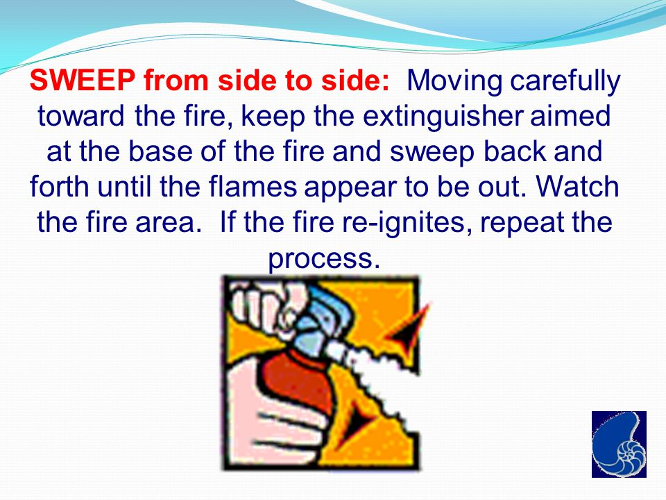 SWEEP from side to side: Moving carefully toward the fire, keep the extinguisher aimed at the base of the fire and sweep back and forth until the flames appear to be out.