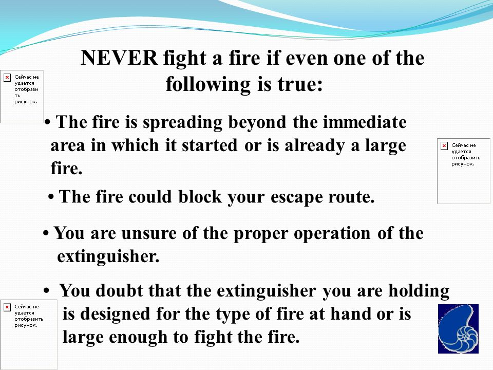 NEVER fight a fire if even one of the following is true: