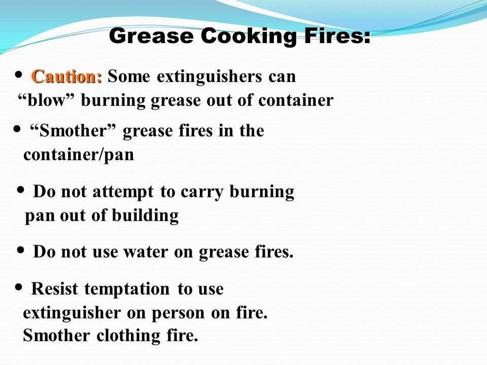 Grease Cooking Fires: • Caution: Some extinguishers can blow burning grease out of container. • Smother grease fires in the container/pan.