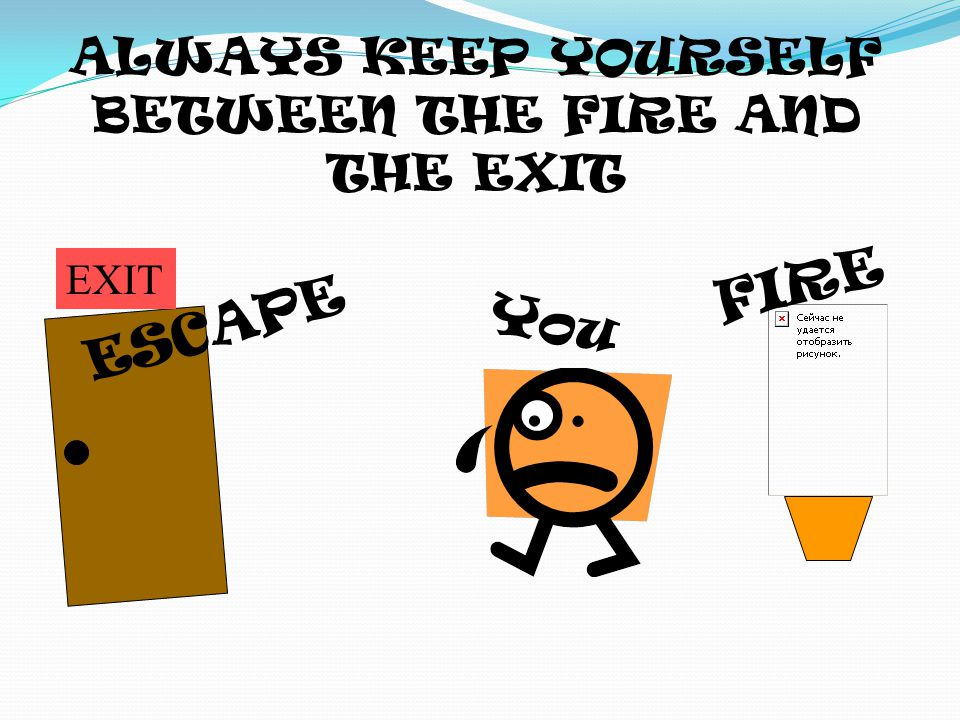 ALWAYS KEEP YOURSELF BETWEEN THE FIRE AND THE EXIT