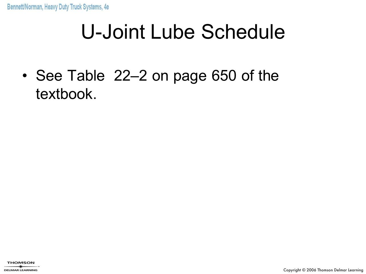 U-Joint Lube Schedule See Table 22–2 on page 650 of the textbook.