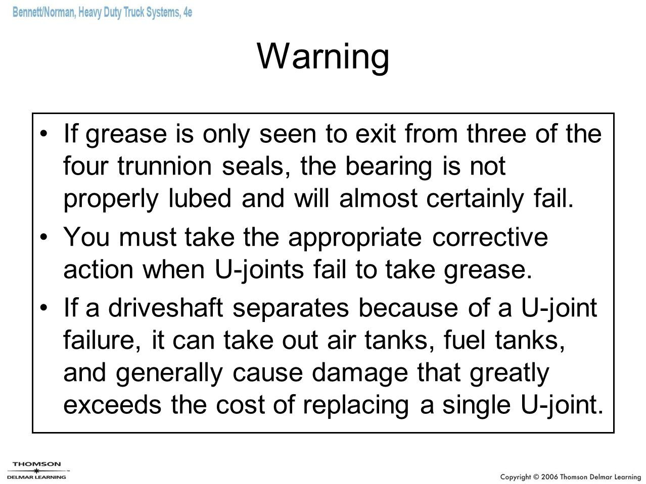 Warning If grease is only seen to exit from three of the four trunnion seals, the bearing is not properly lubed and will almost certainly fail.