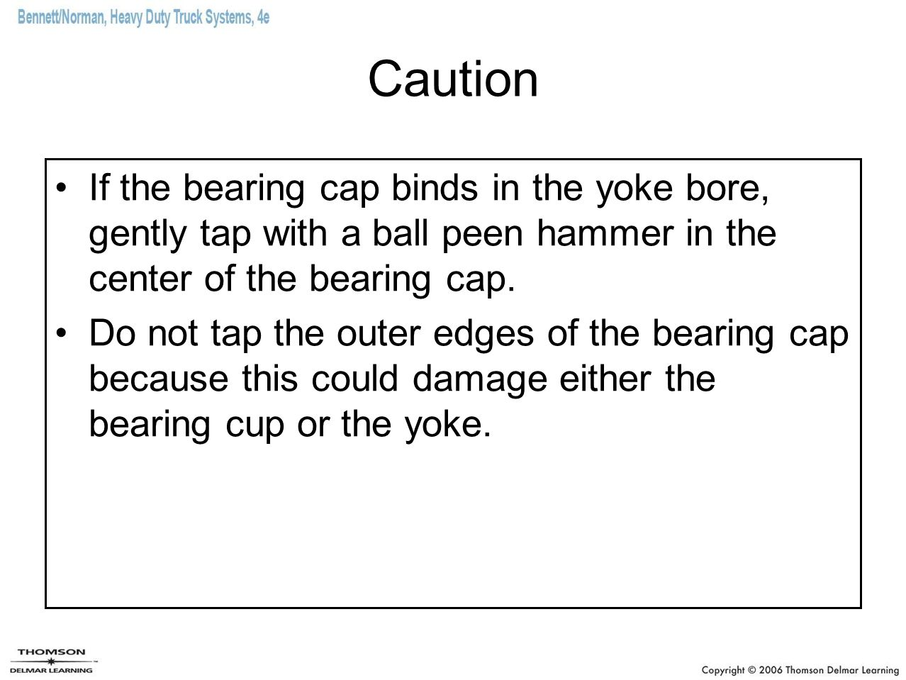 Caution If the bearing cap binds in the yoke bore, gently tap with a ball peen hammer in the center of the bearing cap.