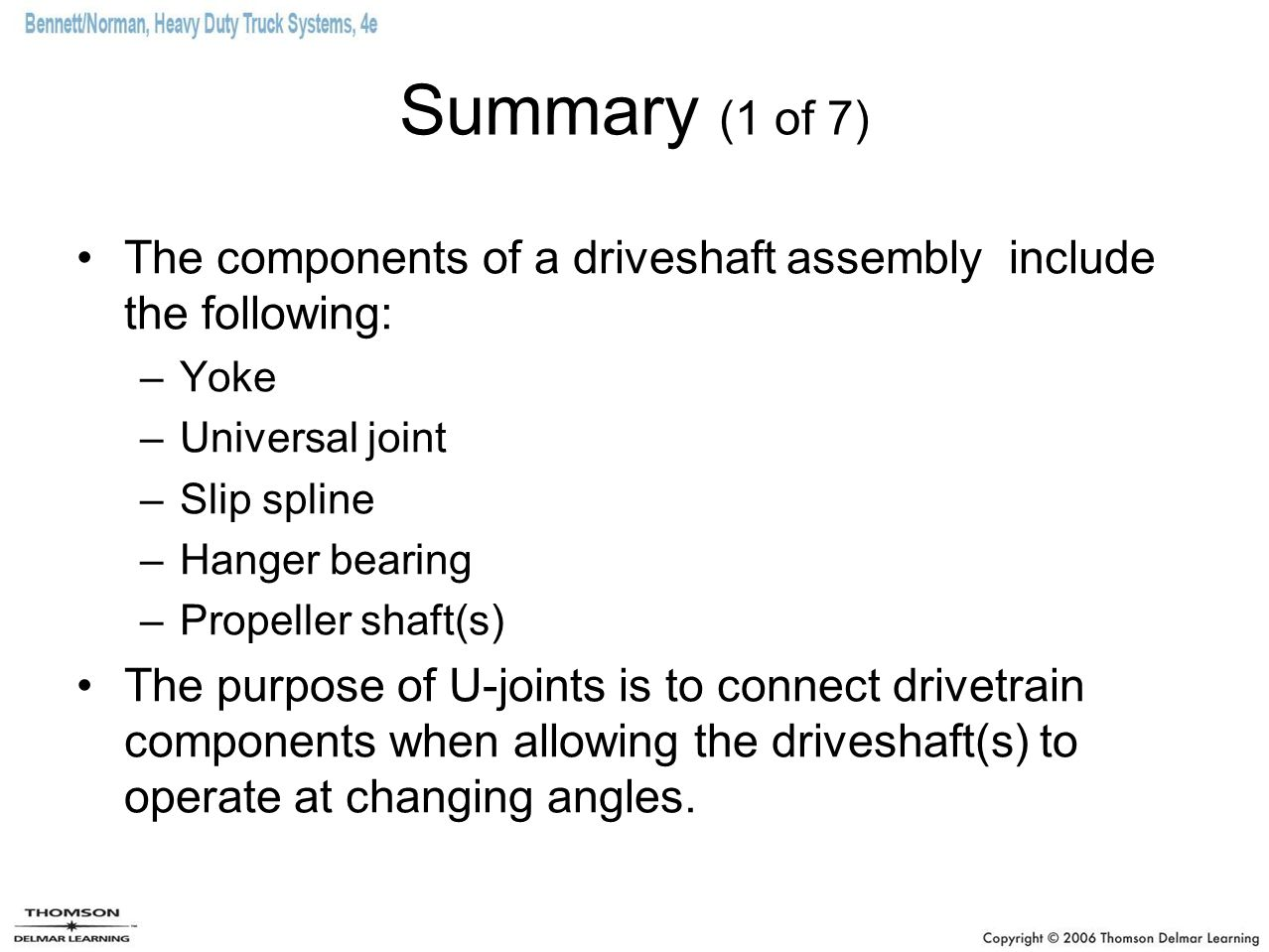 Summary (1 of 7) The components of a driveshaft assembly include the following: Yoke. Universal joint.