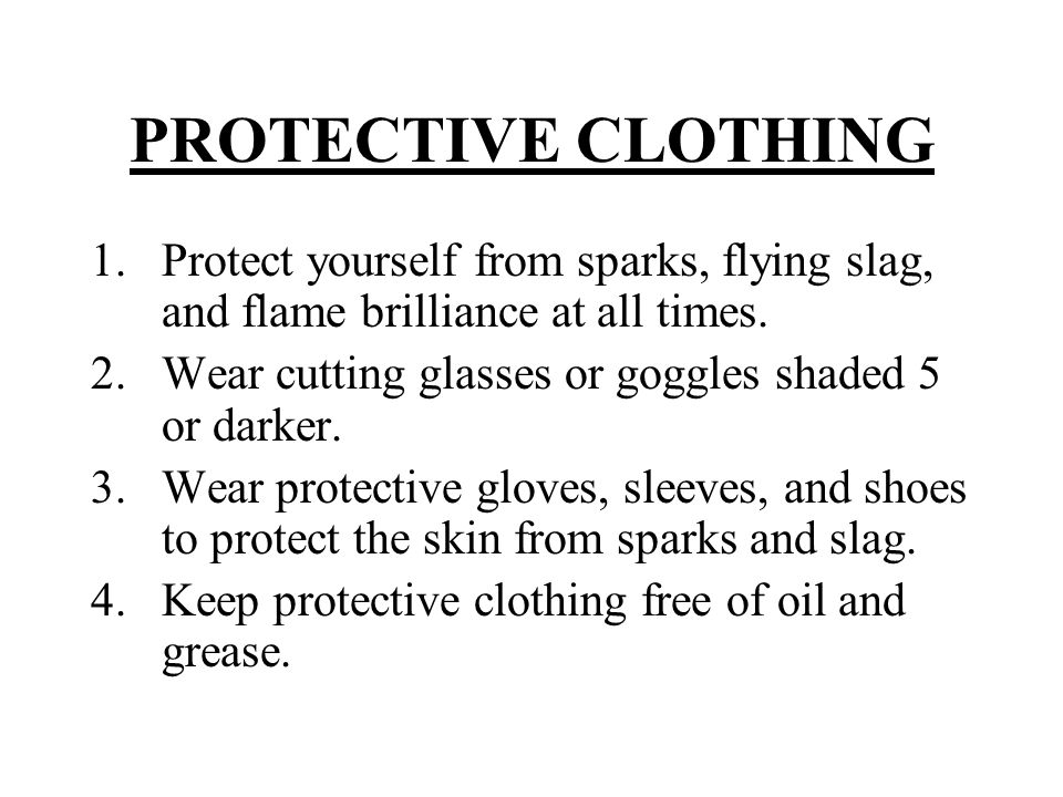 PROTECTIVE CLOTHING Protect yourself from sparks, flying slag, and flame brilliance at all times.