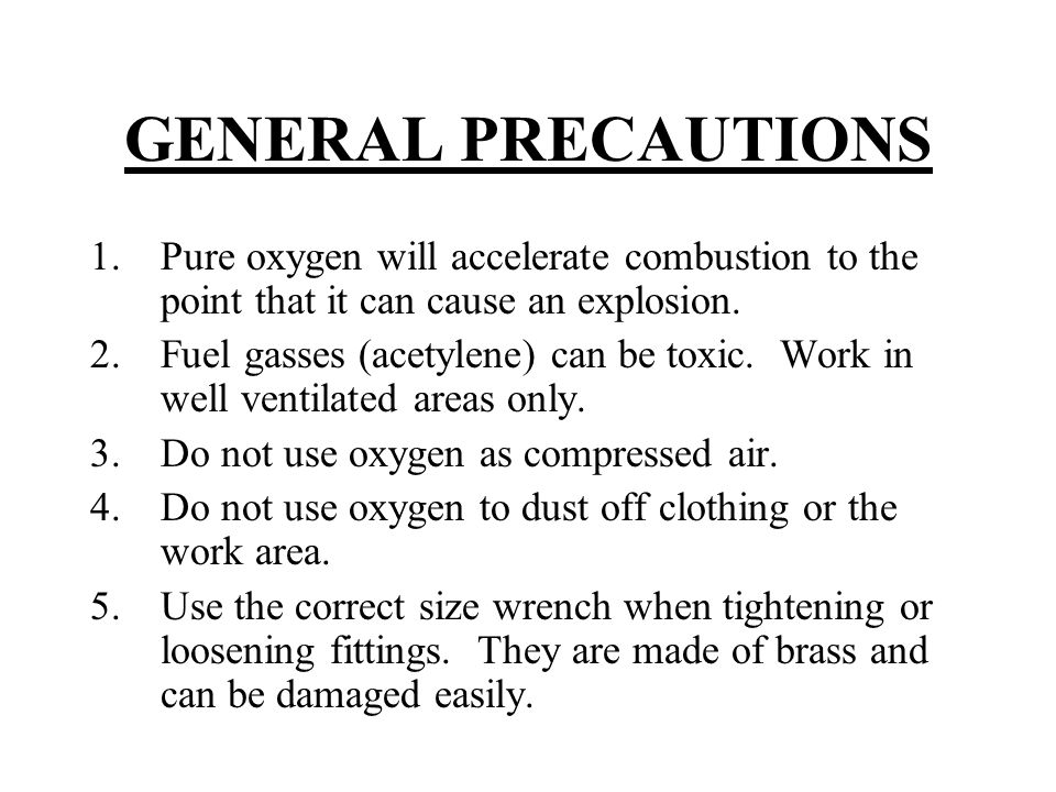 GENERAL PRECAUTIONS Pure oxygen will accelerate combustion to the point that it can cause an explosion.