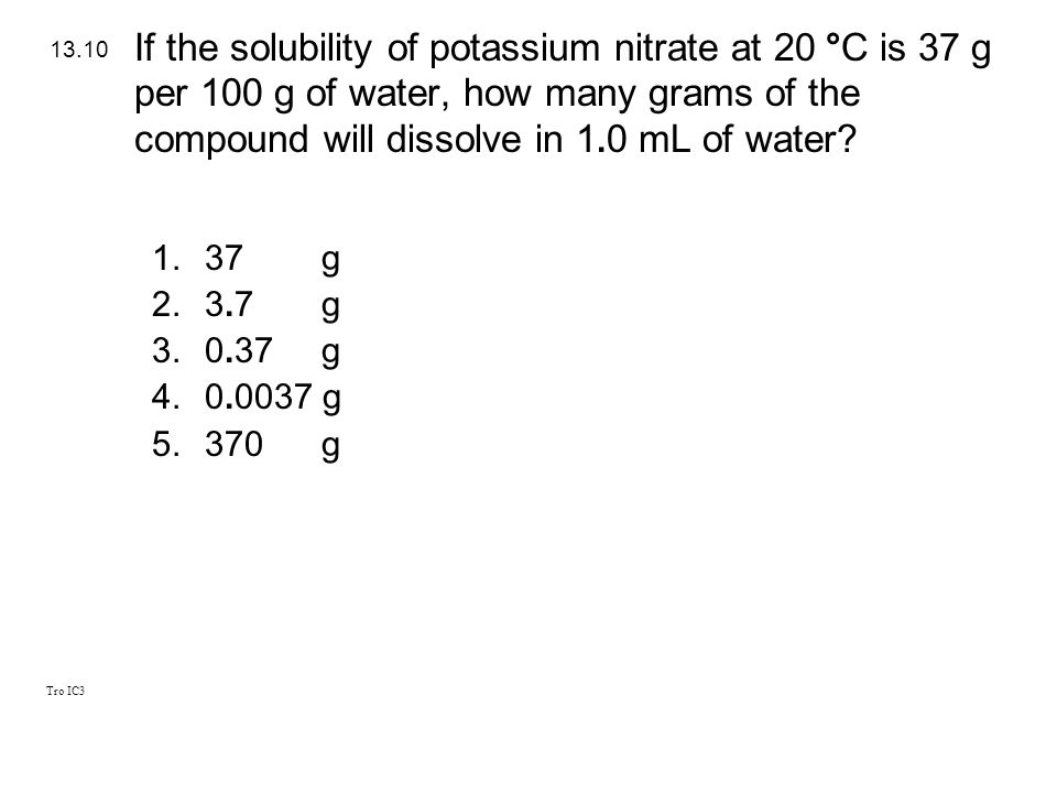 If the solubility of potassium nitrate at 20 °C is 37 g per 100 g of water, how many grams of the compound will dissolve in 1.0 mL of water
