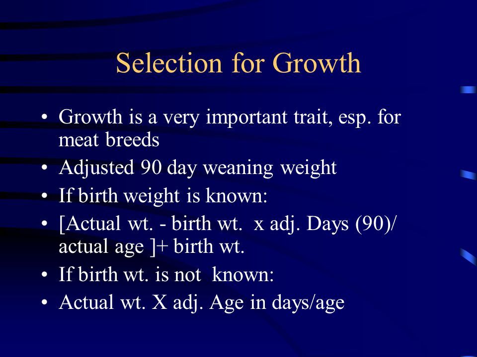 Selection for Growth Growth is a very important trait, esp. for meat breeds. Adjusted 90 day weaning weight.
