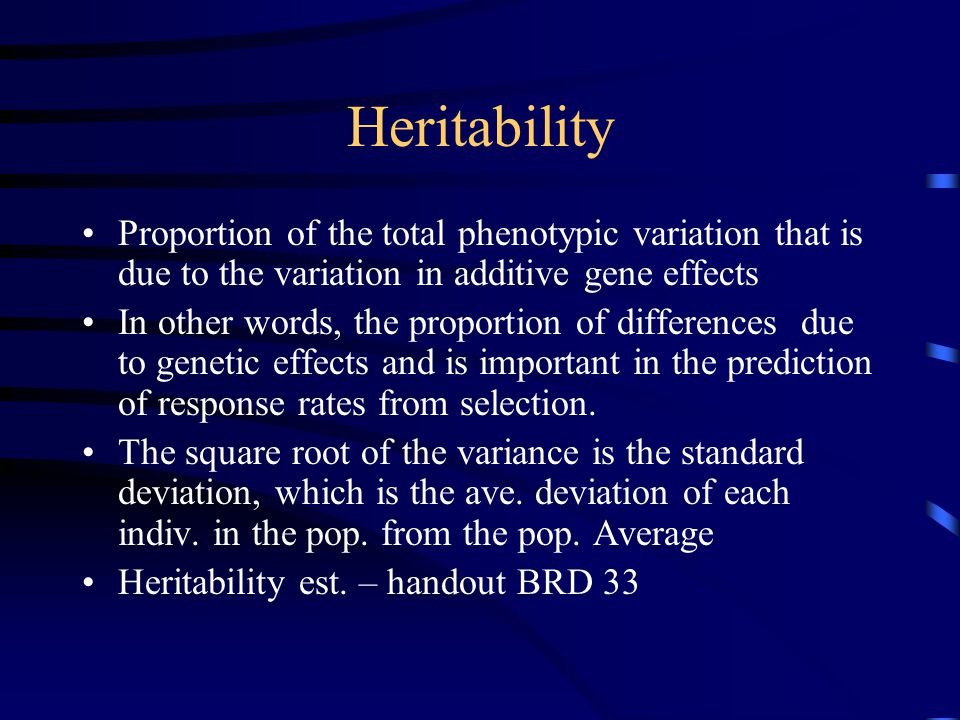 Heritability Proportion of the total phenotypic variation that is due to the variation in additive gene effects.