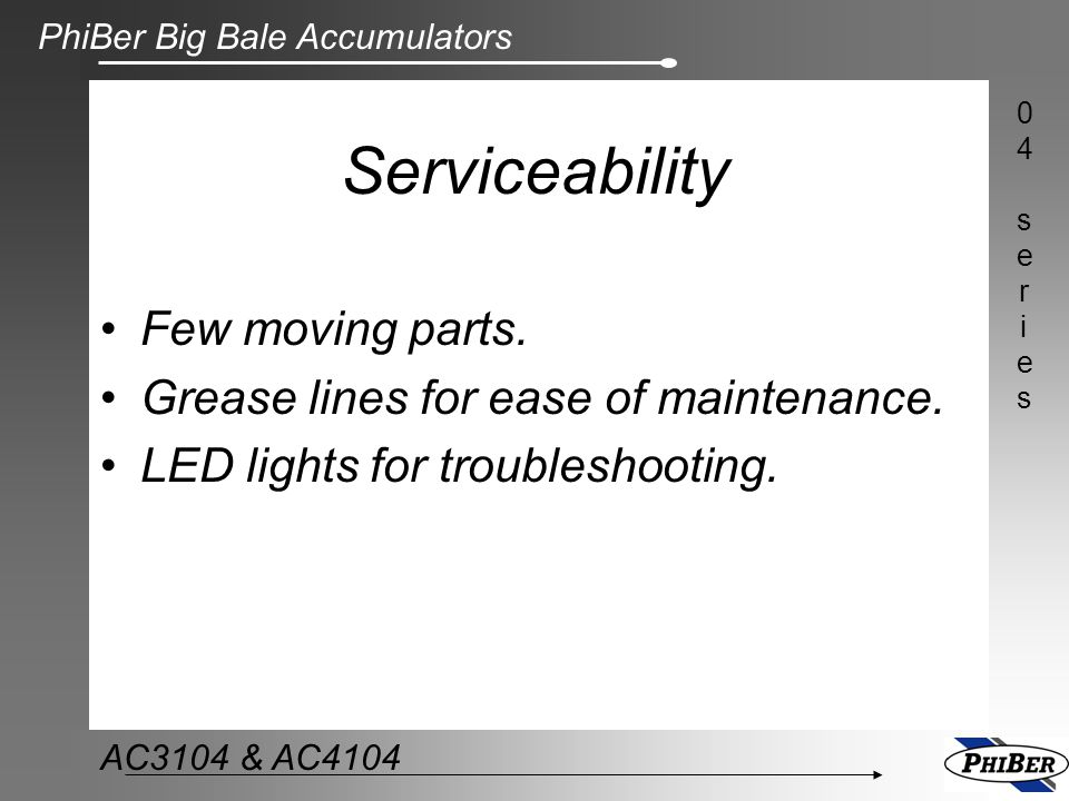 Serviceability Few moving parts. Grease lines for ease of maintenance.