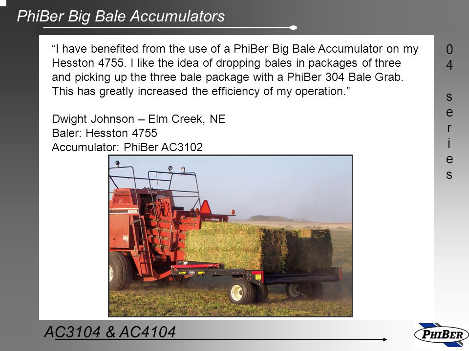 I have benefited from the use of a PhiBer Big Bale Accumulator on my Hesston 4755. I like the idea of dropping bales in packages of three and picking up the three bale package with a PhiBer 304 Bale Grab. This has greatly increased the efficiency of my operation.