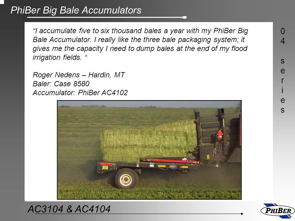 I accumulate five to six thousand bales a year with my PhiBer Big Bale Accumulator. I really like the three bale packaging system; it gives me the capacity I need to dump bales at the end of my flood irrigation fields. Roger Nedens – Hardin, MT