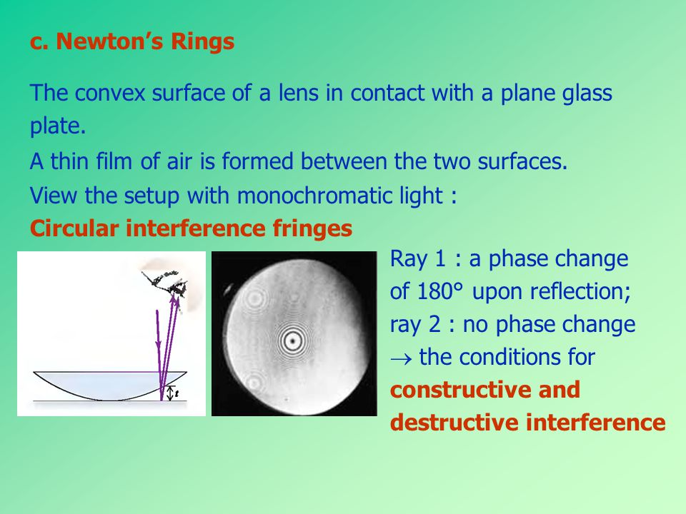 c. Newton's Rings The convex surface of a lens in contact with a plane glass. plate. A thin film of air is formed between the two surfaces.