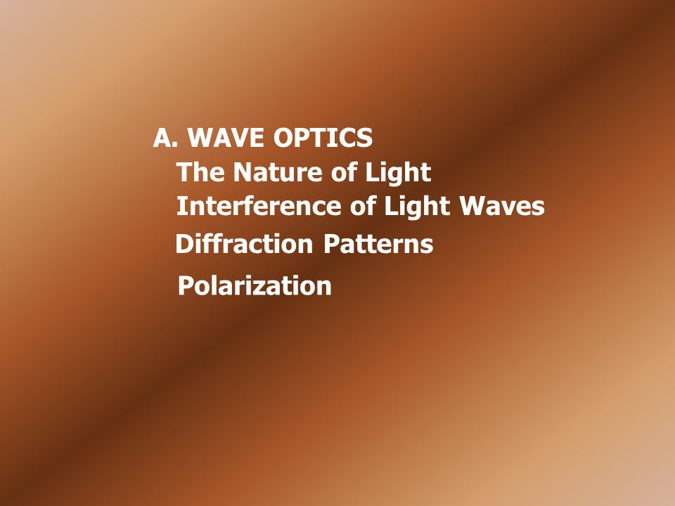 A. WAVE OPTICS The Nature of Light Interference of Light Waves Diffraction Patterns Polarization