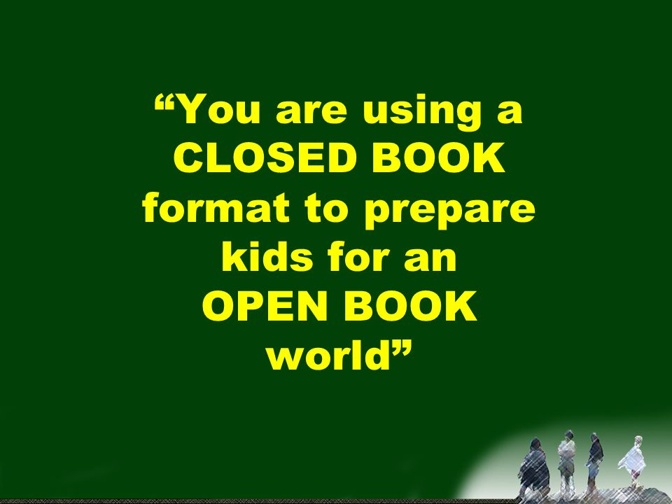You are using a CLOSED BOOK format to prepare kids for an OPEN BOOK world