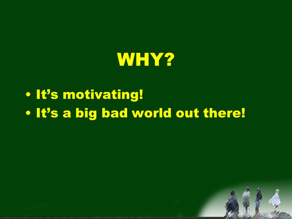 WHY It's motivating! It's a big bad world out there!