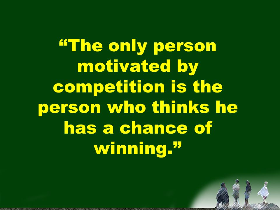 The only person motivated by competition is the person who thinks he has a chance of winning.