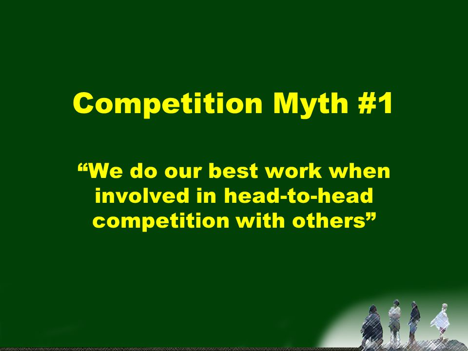 Competition Myth #1 We do our best work when involved in head-to-head competition with others