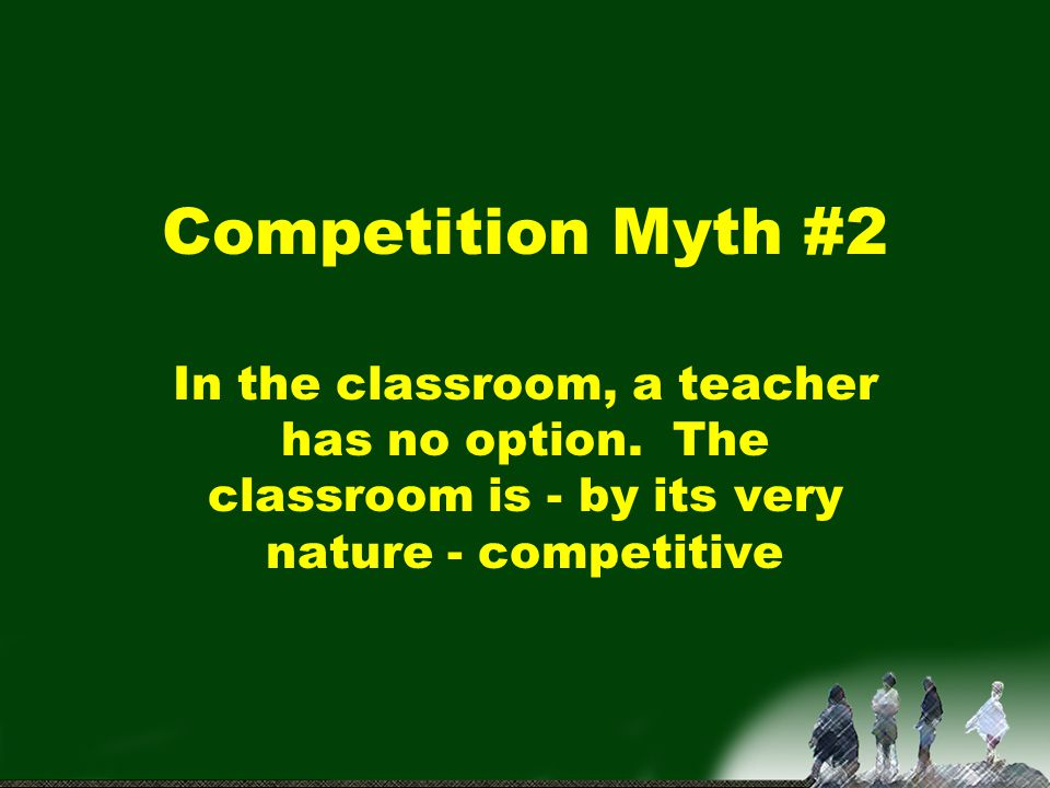 Competition Myth #2 In the classroom, a teacher has no option.