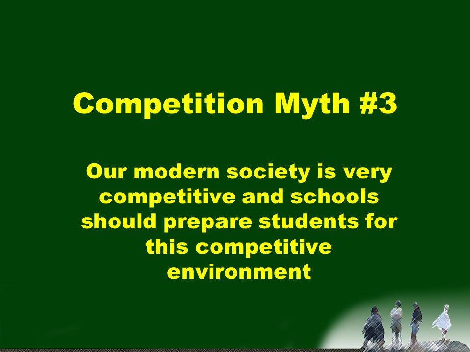 Competition Myth #3 Our modern society is very competitive and schools should prepare students for this competitive environment.