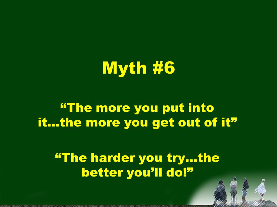 Myth #6 The more you put into it…the more you get out of it