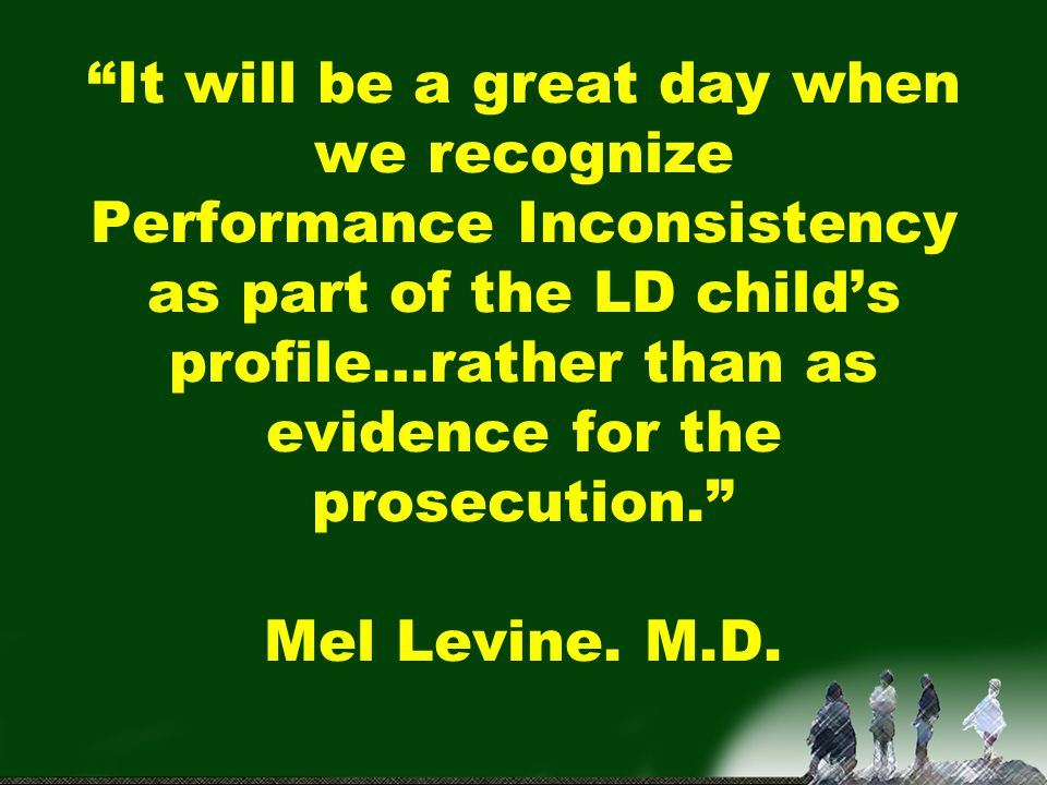 It will be a great day when we recognize Performance Inconsistency as part of the LD child's profile…rather than as evidence for the prosecution. Mel Levine.