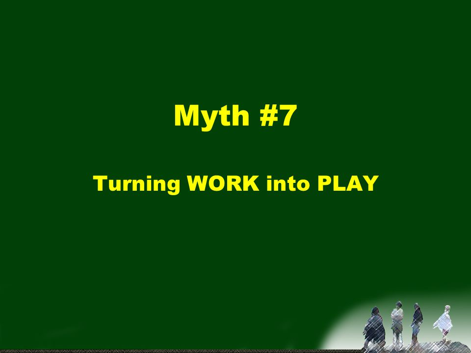 Myth #7 Turning WORK into PLAY
