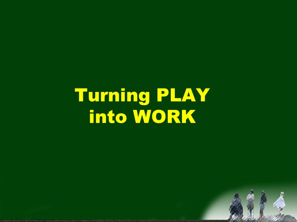 Turning PLAY into WORK