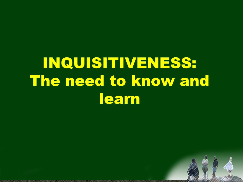 INQUISITIVENESS: The need to know and learn
