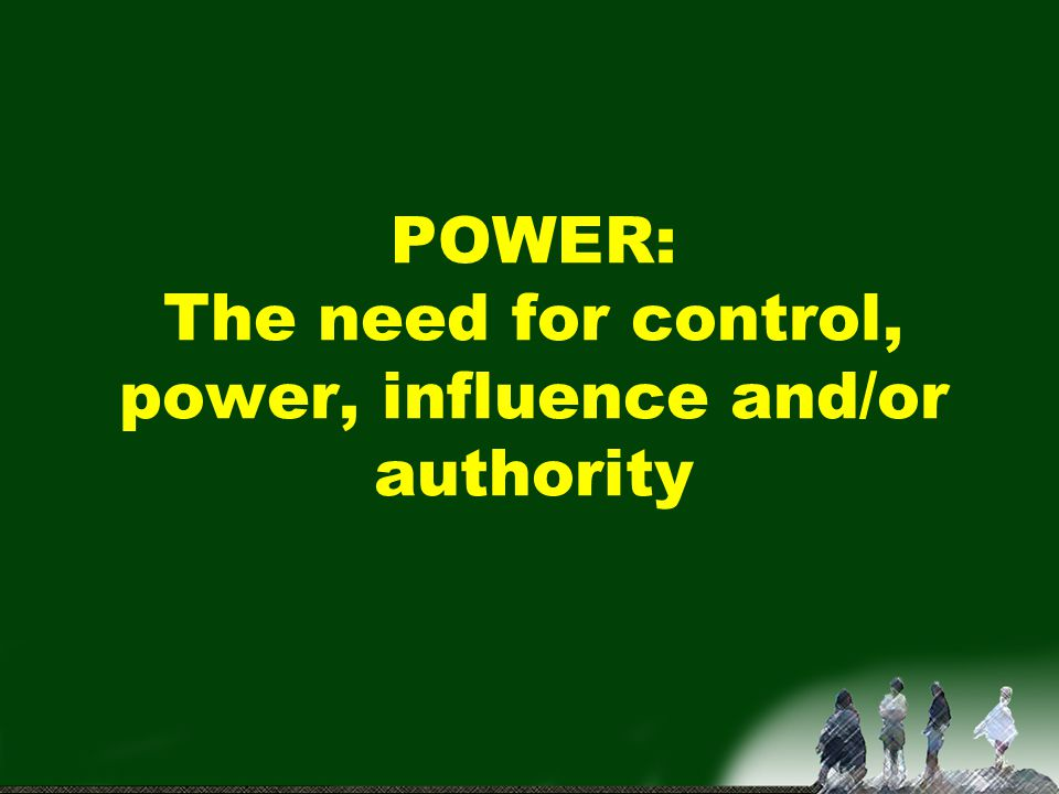 POWER: The need for control, power, influence and/or authority