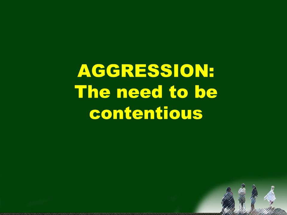 AGGRESSION: The need to be contentious