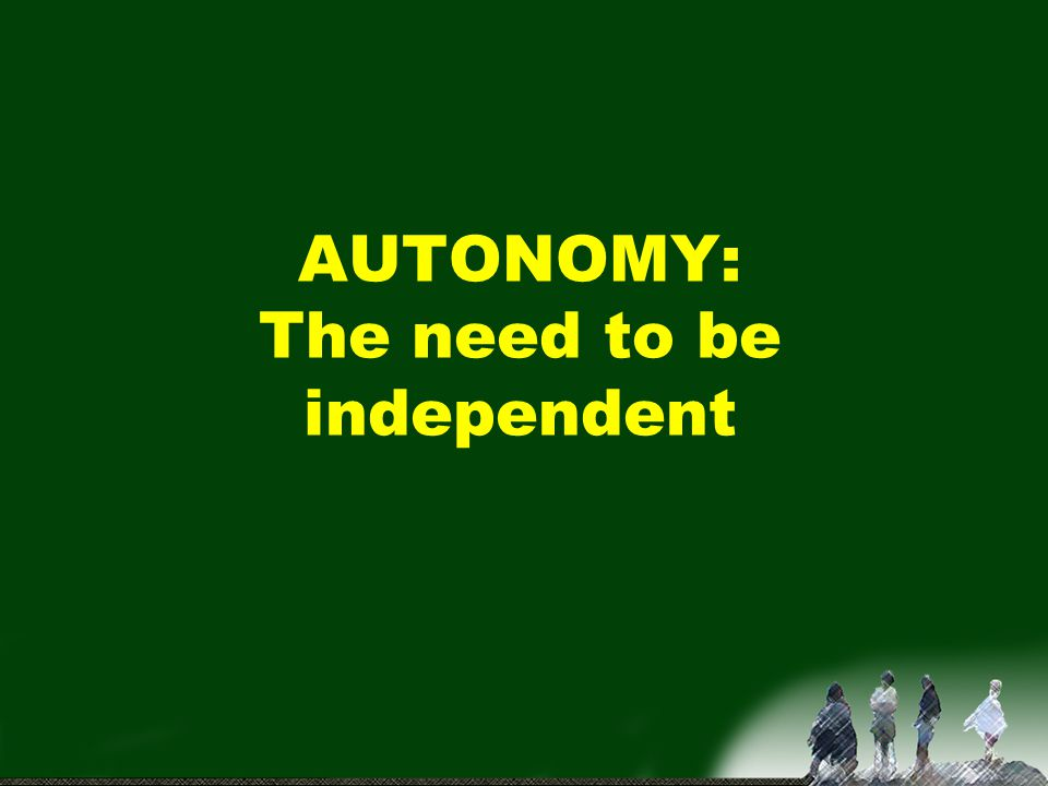 AUTONOMY: The need to be independent
